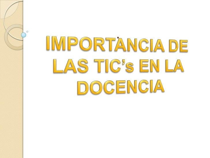 .<br />IMPORTANCIA DE LAS TIC's EN LA DOCENCIA<br />