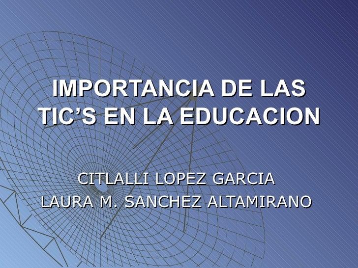 IMPORTANCIA DE LAS TIC'S EN LA EDUCACION CITLALLI LOPEZ GARCIA LAURA M. SANCHEZ ALTAMIRANO