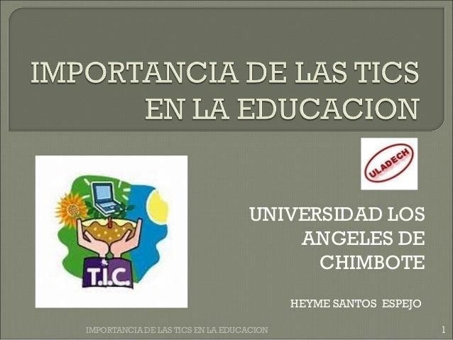 UNIVERSIDAD LOS ANGELES DE CHIMBOTE HEYME SANTOS ESPEJO 1IMPORTANCIA DE LAS TICS EN LA EDUCACION