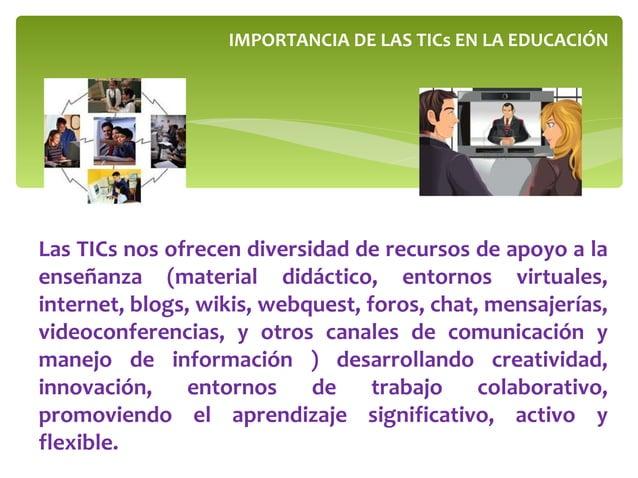 Las TICs nos ofrecen diversidad de recursos de apoyo a la enseñanza (material didáctico, entornos virtuales, internet, blo...