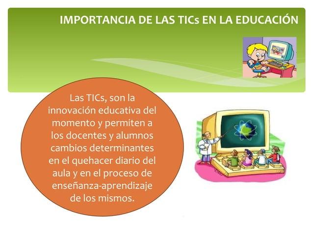 IMPORTANCIA DE LAS TICs EN LA EDUCACIÓN Las TICs, son la innovación educativa del momento y permiten a los docentes y alum...