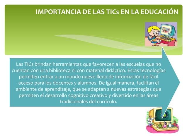IMPORTANCIA DE LAS TICs EN LA EDUCACIÓN Las TICs brindan herramientas que favorecen a las escuelas que no cuentan con una ...