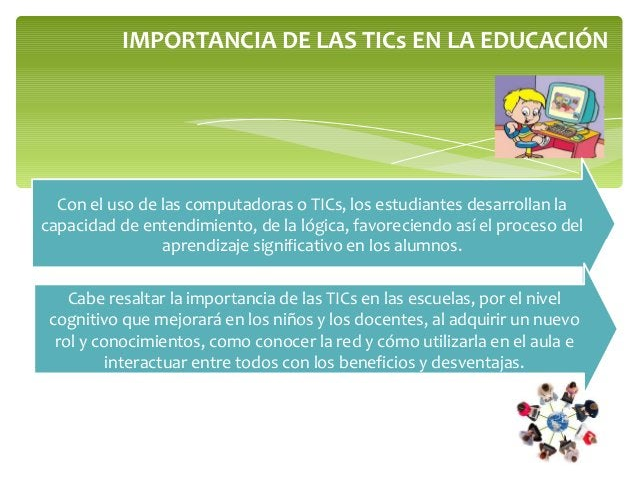 IMPORTANCIA DE LAS TICs EN LA EDUCACIÓN Con el uso de las computadoras o TICs, los estudiantes desarrollan la capacidad de...