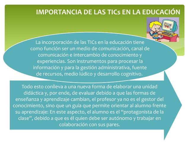 IMPORTANCIA DE LAS TICs EN LA EDUCACIÓN Todo esto conlleva a una nueva forma de elaborar una unidad didáctica y, por ende,...