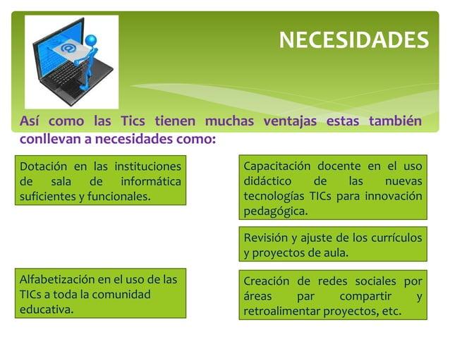 NECESIDADES Así como las Tics tienen muchas ventajas estas también conllevan a necesidades como: Dotación en las instituci...