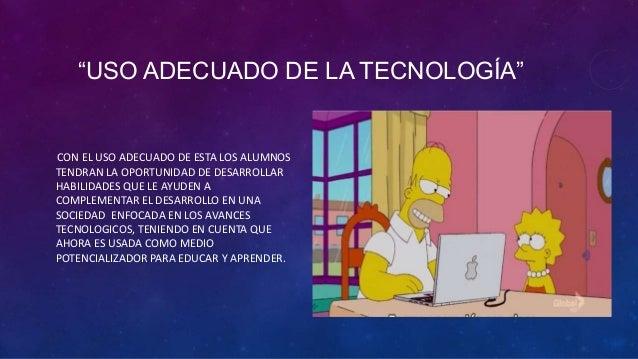 """""""USO ADECUADO DE LA TECNOLOGÍA""""CON EL USO ADECUADO DE ESTA LOS ALUMNOSTENDRAN LA OPORTUNIDAD DE DESARROLLARHABILIDADES QUE..."""