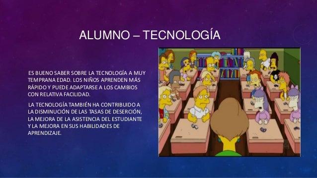 ALUMNO – TECNOLOGÍAES BUENO SABER SOBRE LA TECNOLOGÍA A MUYTEMPRANA EDAD. LOS NIÑOS APRENDEN MÁSRÁPIDO Y PUEDE ADAPTARSE A...