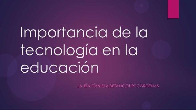 Importancia de latecnología en laeducaciónLAURA DANIELA BETANCOURT CÁRDENAS