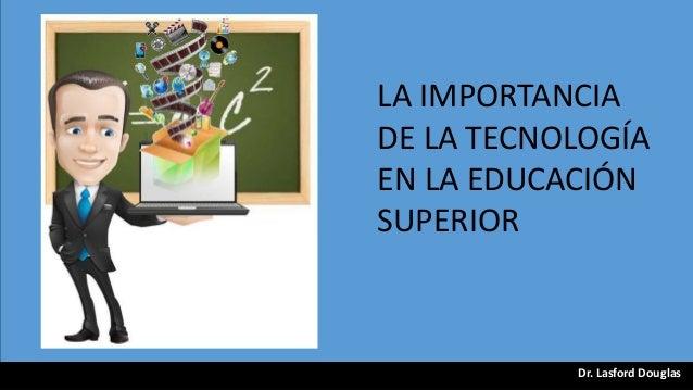 LA IMPORTANCIA DE LA TECNOLOGÍA EN LA EDUCACIÓN SUPERIOR  Dr. Lasford Douglas