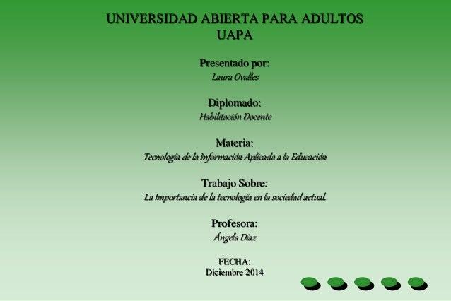 UNIVERSIDAD ABIERTA PARA ADULTOS UAPA Presentado por: Laura Ovalles Diplomado: Habilitación Docente Materia: Tecnología de...