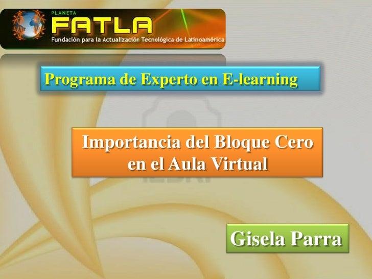 Programa de Experto en E-learning<br />Importancia del Bloque Cero <br />en el Aula Virtual<br />Gisela Parra<br />