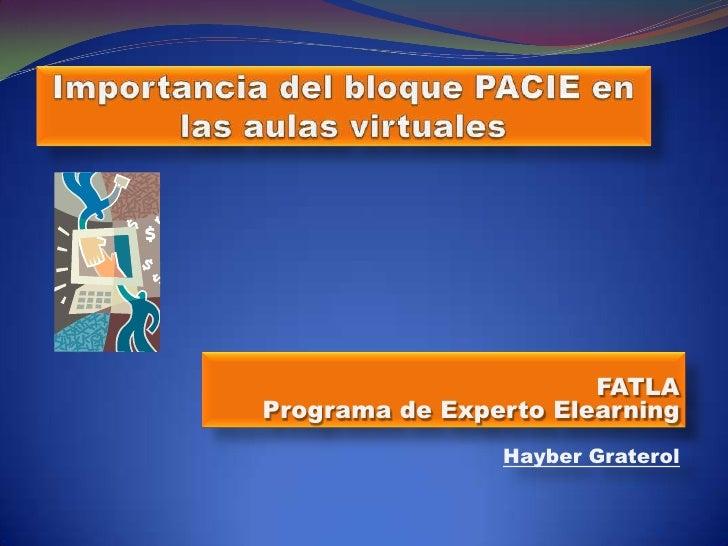 Importancia del bloque PACIE en las aulas virtuales<br />FATLAPrograma de Experto Elearning<br />Hayber Graterol<br />