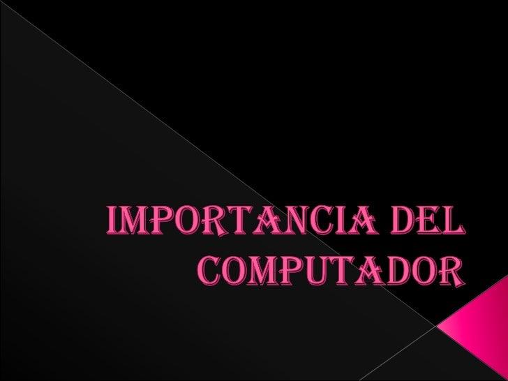IMPORTANCIA DEL COMPUTADOR<br />