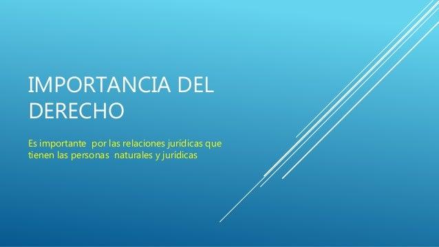 IMPORTANCIA DEL DERECHO Es importante por las relaciones jurídicas que tienen las personas naturales y jurídicas