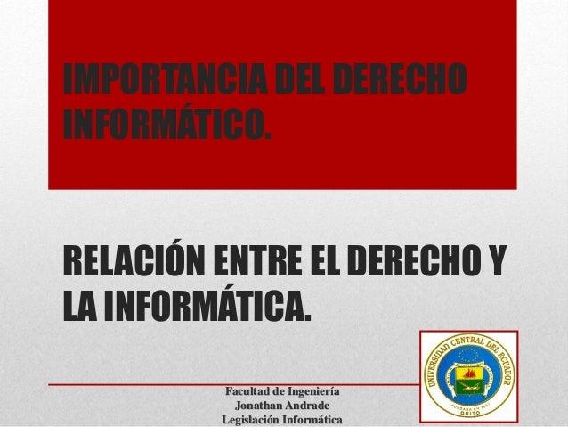 IMPORTANCIA DEL DERECHO  INFORMÁTICO.  RELACIÓN ENTRE EL DERECHO Y  LA INFORMÁTICA.  Facultad de Ingeniería  Jonathan Andr...