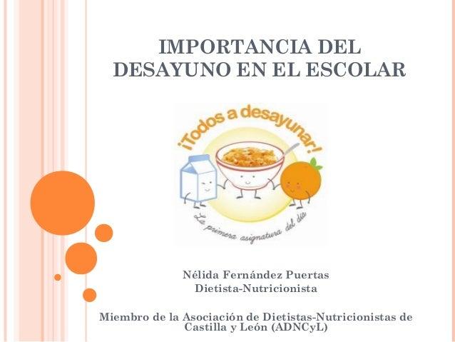 IMPORTANCIA DEL  DESAYUNO EN EL ESCOLAR  Nélida Fernández Puertas  Dietista-Nutricionista  Miembro de la Asociación de Die...