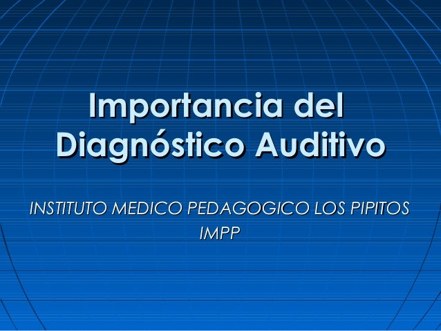 Importancia del  Diagnóstico AuditivoINSTITUTO MEDICO PEDAGOGICO LOS PIPITOS                  IMPP