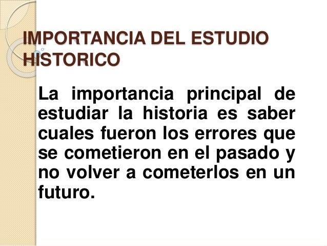 IMPORTANCIA DEL ESTUDIO  HISTORICO  La importancia principal de  estudiar la historia es saber  cuales fueron los errores ...