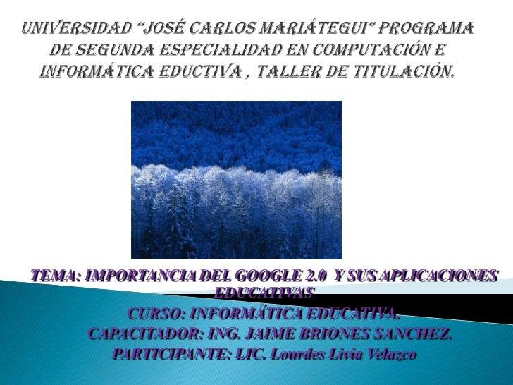 TEMA: IMPORTANCIA DEL GOOGLE 2.0 Y SUS APLICACIONES                     EDUCATIVAS           CURSO: INFORMÁTICA EDUCATIVA....