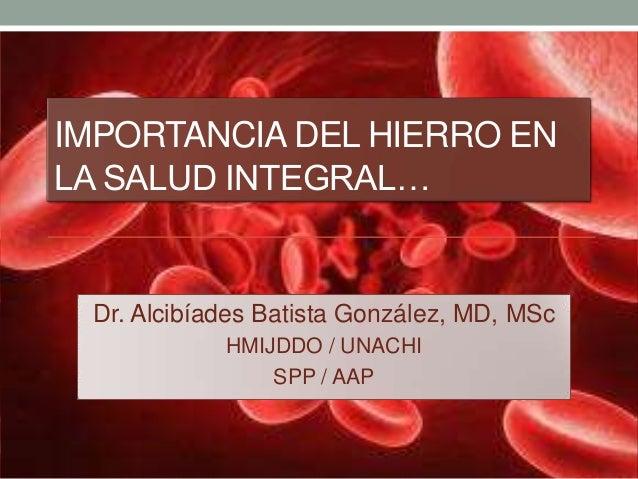 IMPORTANCIA DEL HIERRO EN LA SALUD INTEGRAL… Dr. Alcibíades Batista González, MD, MSc HMIJDDO / UNACHI SPP / AAP