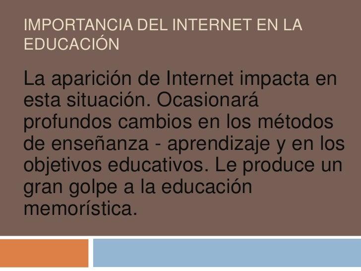 importancia del internet en la  educación<br />La aparición de Internet impacta en esta situación. Ocasionará profundos ca...