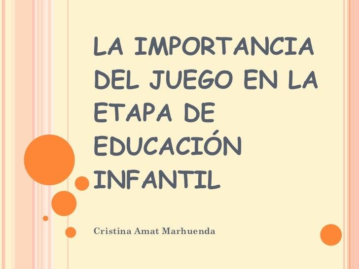 LA IMPORTANCIA DEL JUEGO EN LA ETAPA DE EDUCACIÓN INFANTIL Cristina Amat Marhuenda