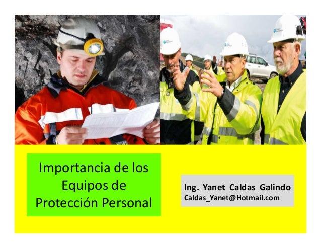 Importancia de los Equipo de protección personal Ing. Yanet Caldas Galindo CIP: 115456 Caldas_Yanet@Hotmail.com