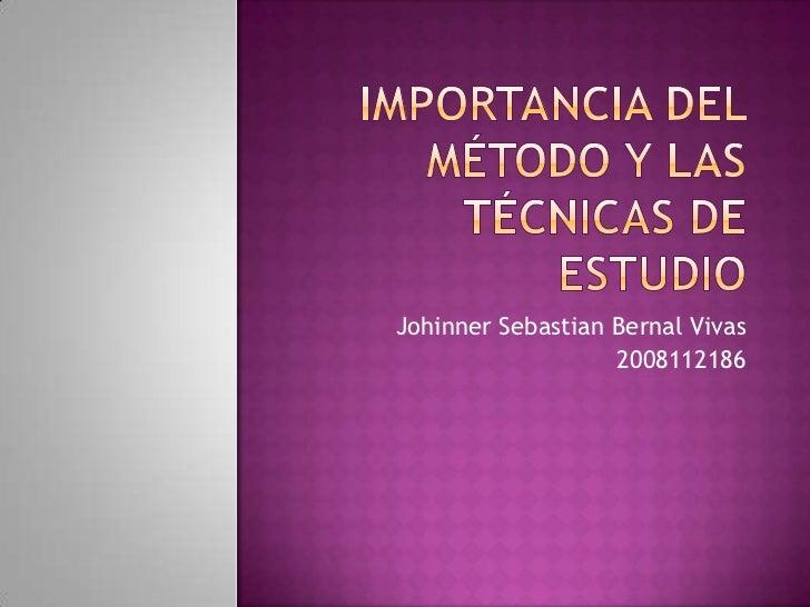 importancia del método y las técnicas de estudio<br />JohinnerSebastian Bernal Vivas<br />2008112186<br />