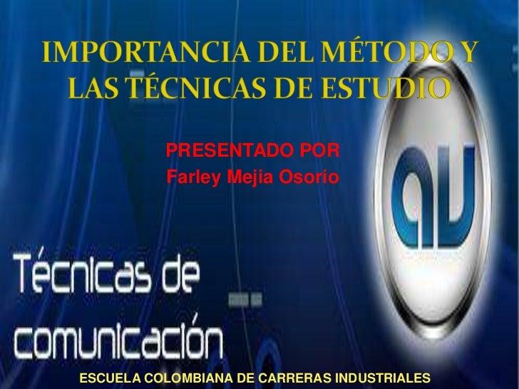 IMPORTANCIA DEL MÉTODO Y LAS TÉCNICAS DE ESTUDIO<br />PRESENTADO POR<br />Farley Mejia Osorio <br />ESCUELA COLOMBIANA DE ...