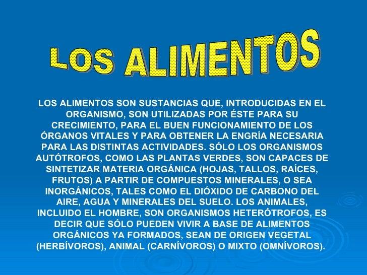 LOS ALIMENTOS LOS ALIMENTOS SON SUSTANCIAS QUE, INTRODUCIDAS EN EL ORGANISMO, SON UTILIZADAS POR ÉSTE PARA SU CRECIMIENTO,...
