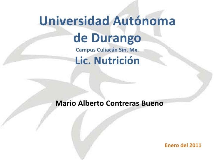 Universidad Autónoma de DurangoCampus Culiacán Sin. Mx.Lic. Nutrición<br />Mario Alberto Contreras Bueno<br />Enero del 20...