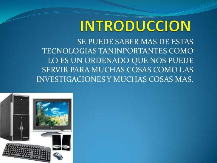 INTRODUCCION<br />SE PUEDE SABER MAS DE ESTAS TECNOLOGIAS TANINPORTANTES COMO LO ES UN ORDENADO QUE NOS PUEDE SERVIR PARA ...