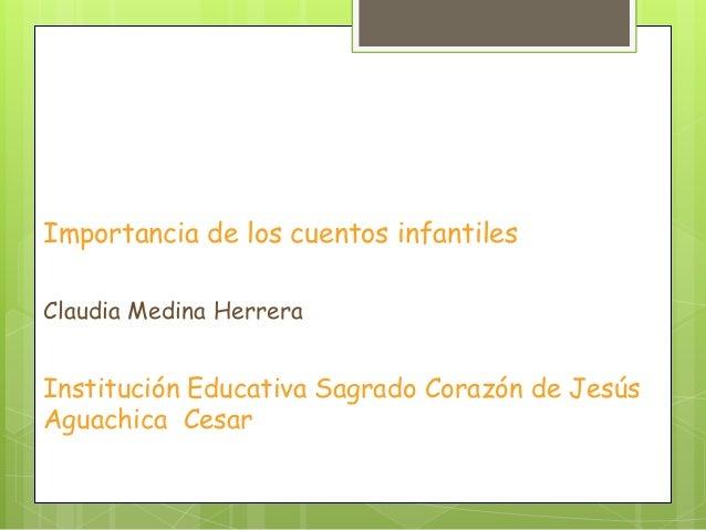 Importancia de los cuentos infantiles Claudia Medina Herrera Institución Educativa Sagrado Corazón de Jesús Aguachica Cesar