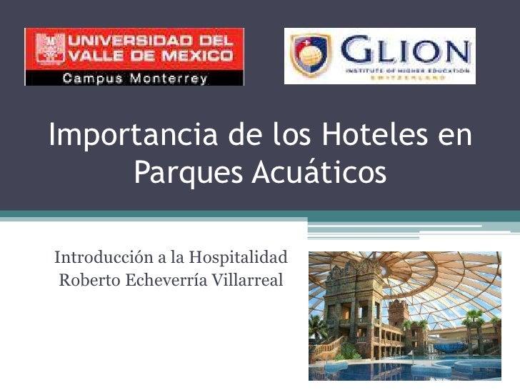 Importancia de los Hoteles en Parques Acuáticos<br />Introducción a la Hospitalidad<br />Roberto Echeverría Villarreal<br />
