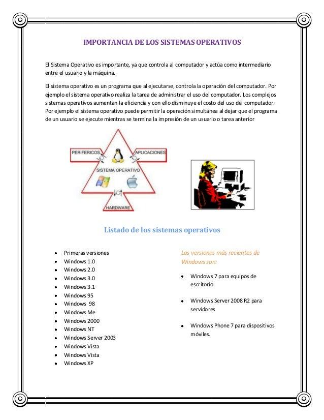 IMPORTANCIA DE LOS SISTEMAS OPERATIVOS El Sistema Operativo es importante, ya que controla al computador y actúa como inte...