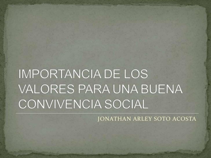 IMPORTANCIA DE LOS VALORES PARA UNA BUENA CONVIVENCIA SOCIAL<br />JONATHAN ARLEY SOTO ACOSTA<br />
