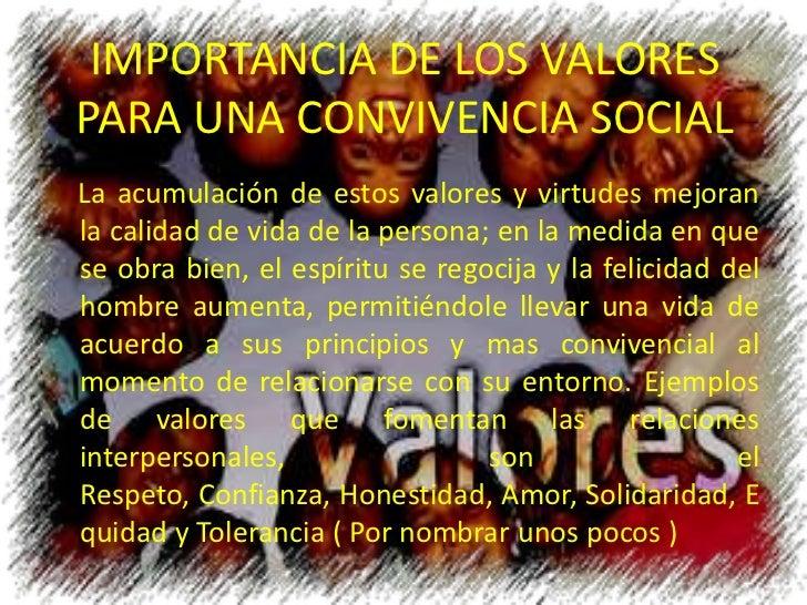 IMPORTANCIA DE LOS VALORES PARA UNA CONVIVENCIA SOCIAL<br />    La acumulación de estos valores y virtudes mejoran la cali...