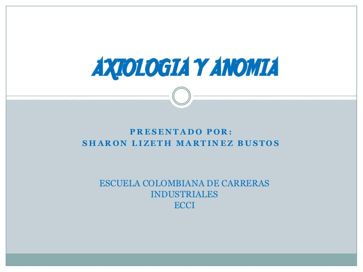 AXIOLOGIA Y ANOMIA<br />PRESENTADO POR:<br />SHARON LIZETH MARTINEZ BUSTOS<br />ESCUELA COLOMBIANA DE CARRERAS INDUSTRIALE...