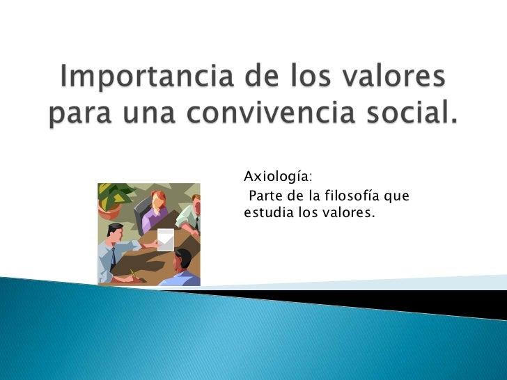 Importancia de los valores para una convivencia social.<br />Axiología:<br />Parte de la filosofía que estudia los valores...