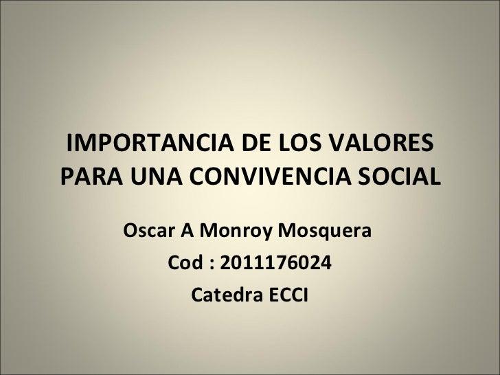 IMPORTANCIA DE LOS VALORES PARA UNA CONVIVENCIA SOCIAL Oscar A Monroy Mosquera  Cod : 2011176024 Catedra ECCI