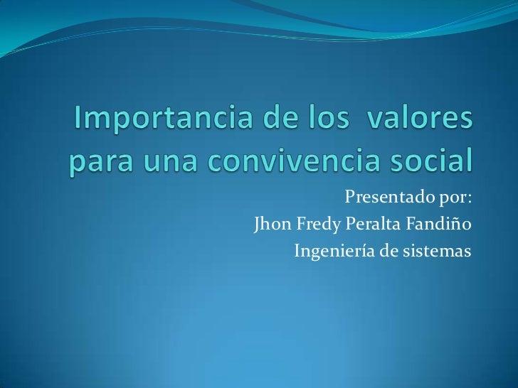 Importancia de los  valores para una convivencia social<br />Presentado por: <br />Jhon Fredy Peralta Fandiño<br />Ingenie...
