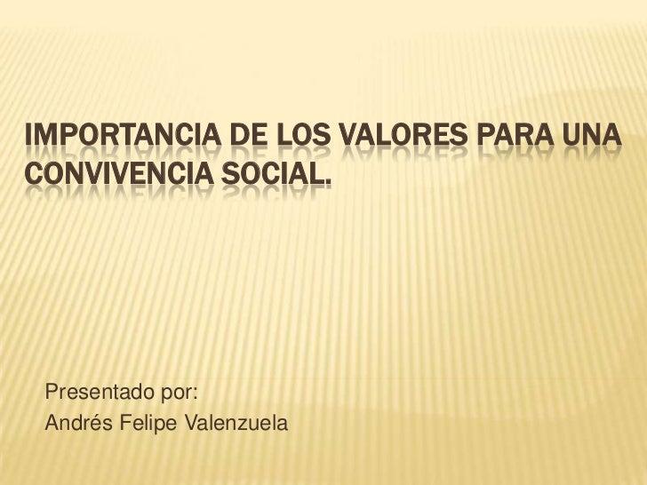IMPORTANCIA DE LOS VALORES PARA UNA CONVIVENCIA SOCIAL.<br />Presentado por:<br />Andrés Felipe Valenzuela<br />
