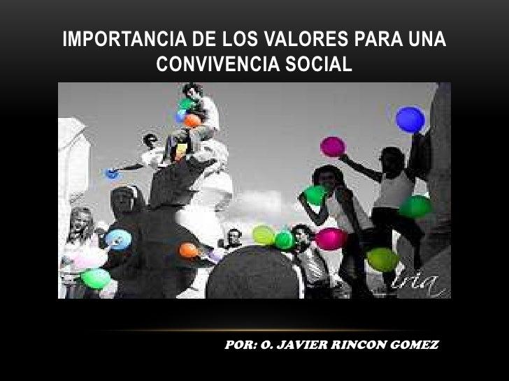 IMPORTANCIA DE LOS VALORES PARA UNA CONVIVENCIA SOCIAL<br />POR: O. JAVIER RINCON GOMEZ<br />