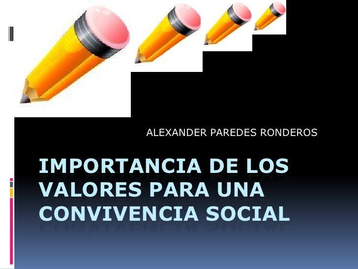 ALEXANDER PAREDES RONDEROS<br />IMPORTANCIA DE LOS VALORES PARA UNA CONVIVENCIA SOCIAL<br />