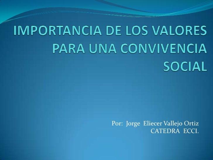 IMPORTANCIA DE LOS VALORES PARA UNA CONVIVENCIA SOCIAL<br />Por:  Jorge  Eliecer Vallejo Ortiz<br />CATEDRA  ECCI.<br />