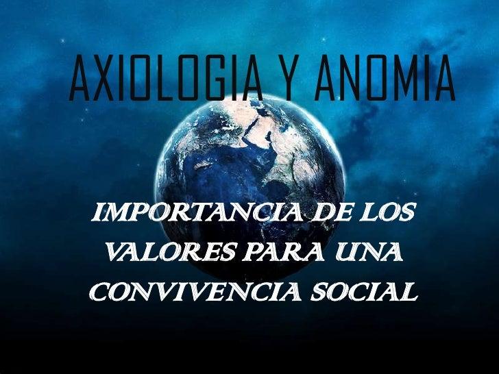 AXIOLOGIA Y ANOMIA    <br />IMPORTANCIA DE LOS VALORES PARA UNA CONVIVENCIA SOCIAL<br />