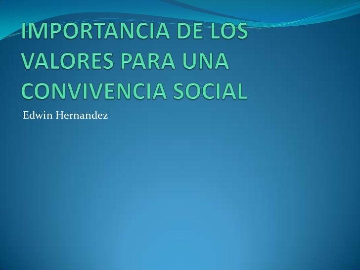 IMPORTANCIA DE LOS VALORES PARA UNA CONVIVENCIA SOCIAL<br />Edwin Hernandez<br />