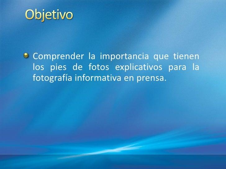 Comprender la importancia que tienenlos pies de fotos explicativos para lafotografí informativa en prensa.        a