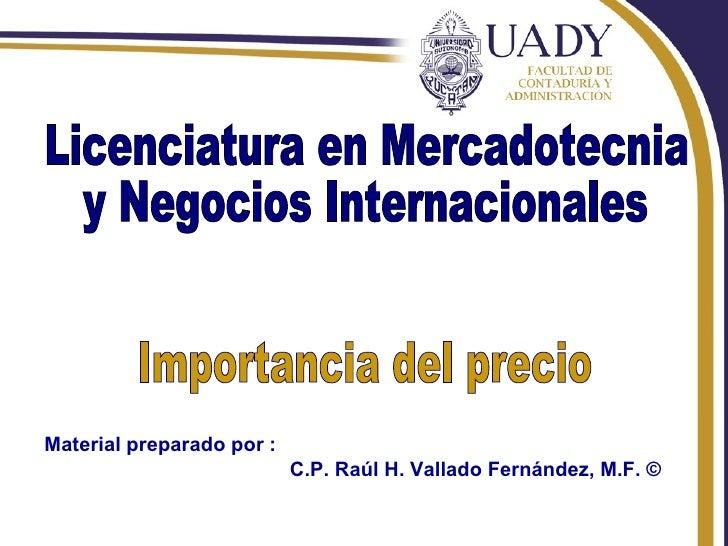Rhvf. Licenciatura en Mercadotecnia  y Negocios Internacionales  Importancia del precio Material preparado por : C.P. Raúl...