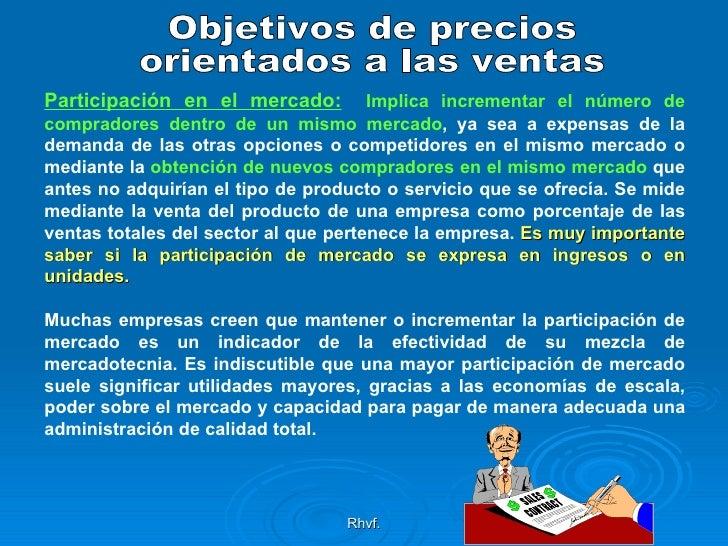 Rhvf. Objetivos de precios  orientados a las ventas Participación en el mercado:   Implica incrementar el número de compra...